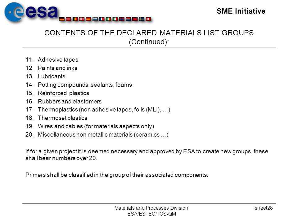 SME Initiative Materials and Processes Division ESA/ESTEC/TOS-QM sheet28 CONTENTS OF THE DECLARED MATERIALS LIST GROUPS (Continued): 11.Adhesive tapes 12.Paints and inks 13.Lubricants 14.Potting compounds, sealants, foams 15.Reinforced plastics 16.Rubbers and elastomers 17.Thermoplastics (non adhesive tapes, foils (MLI), …) 18.Thermoset plastics 19.