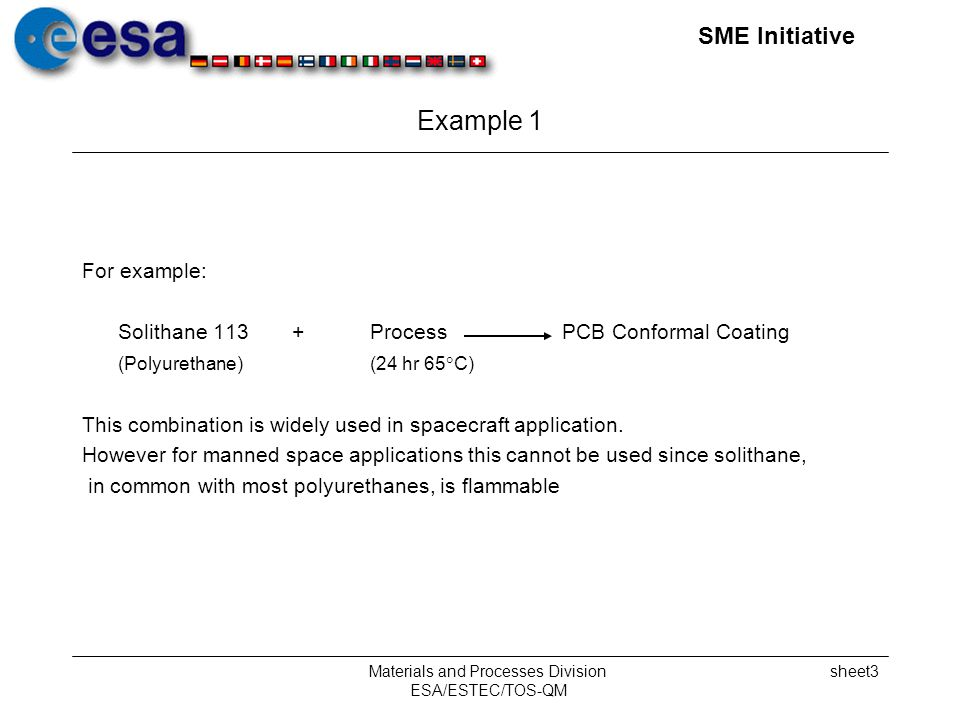 SME Initiative Materials and Processes Division ESA/ESTEC/TOS-QM sheet3 Example 1 For example: Solithane 113 + Process PCB Conformal Coating (Polyurethane) (24 hr 65 C) This combination is widely used in spacecraft application.