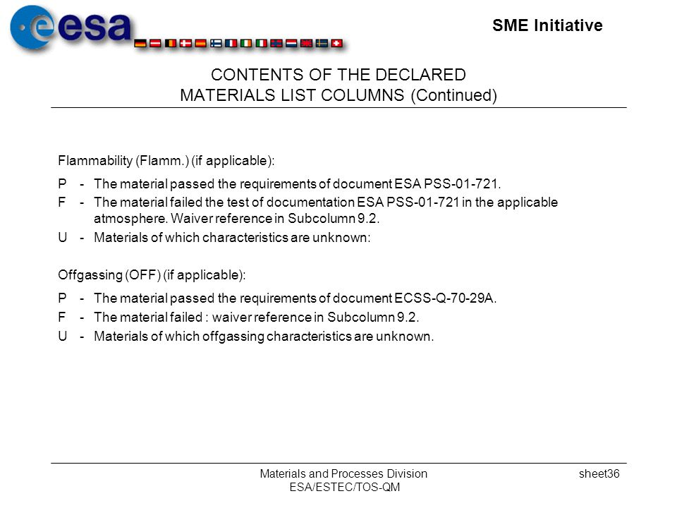 SME Initiative Materials and Processes Division ESA/ESTEC/TOS-QM sheet36 CONTENTS OF THE DECLARED MATERIALS LIST COLUMNS (Continued) Flammability (Flamm.) (if applicable): P-The material passed the requirements of document ESA PSS-01-721.