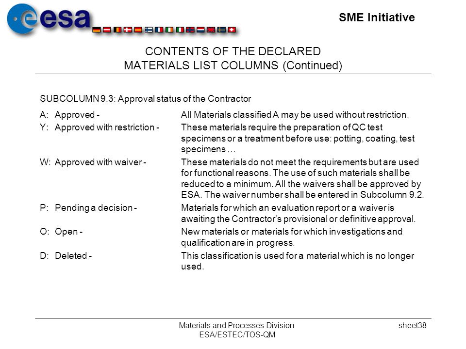 SME Initiative Materials and Processes Division ESA/ESTEC/TOS-QM sheet38 CONTENTS OF THE DECLARED MATERIALS LIST COLUMNS (Continued) SUBCOLUMN 9.3: Approval status of the Contractor A:Approved -All Materials classified A may be used without restriction.