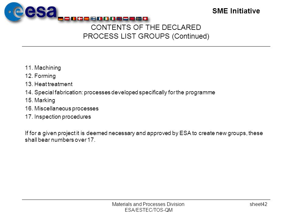 SME Initiative Materials and Processes Division ESA/ESTEC/TOS-QM sheet42 CONTENTS OF THE DECLARED PROCESS LIST GROUPS (Continued) 11.Machining 12.Forming 13.Heat treatment 14.Special fabrication: processes developed specifically for the programme 15.Marking 16.Miscellaneous processes 17.Inspection procedures If for a given project it is deemed necessary and approved by ESA to create new groups, these shall bear numbers over 17.