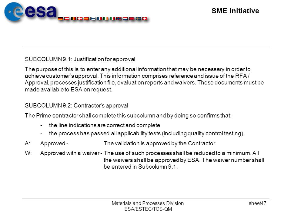 SME Initiative Materials and Processes Division ESA/ESTEC/TOS-QM sheet47 SUBCOLUMN 9.1: Justification for approval The purpose of this is to enter any additional information that may be necessary in order to achieve customers approval.