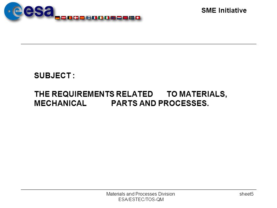 SME Initiative Materials and Processes Division ESA/ESTEC/TOS-QM sheet5 SUBJECT : THE REQUIREMENTS RELATED TO MATERIALS, MECHANICAL PARTS AND PROCESSES.