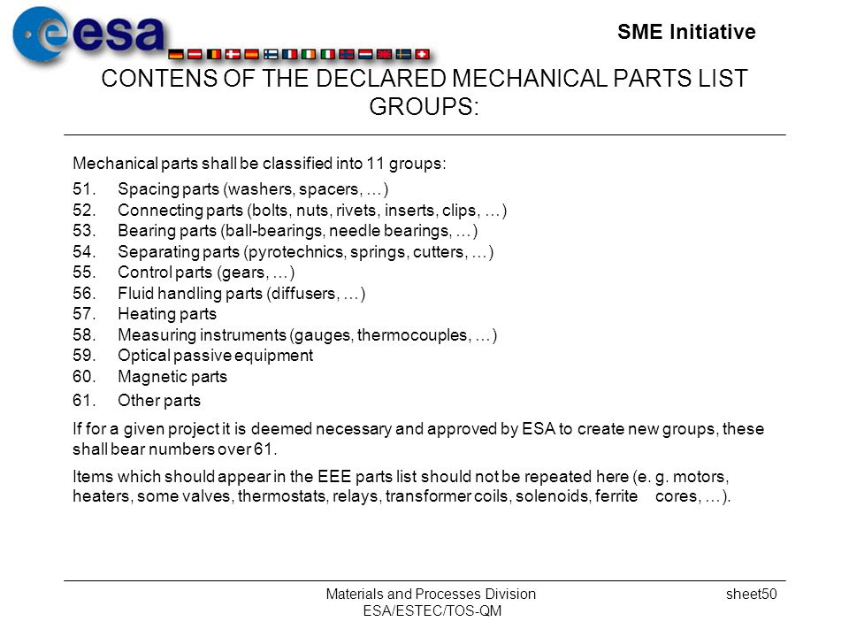 SME Initiative Materials and Processes Division ESA/ESTEC/TOS-QM sheet50 CONTENS OF THE DECLARED MECHANICAL PARTS LIST GROUPS: Mechanical parts shall be classified into 11 groups: 51.Spacing parts (washers, spacers, …) 52.Connecting parts (bolts, nuts, rivets, inserts, clips, …) 53.Bearing parts (ball-bearings, needle bearings, …) 54.Separating parts (pyrotechnics, springs, cutters, …) 55.Control parts (gears, …) 56.Fluid handling parts (diffusers, …) 57.Heating parts 58.Measuring instruments (gauges, thermocouples, …) 59.Optical passive equipment 60.Magnetic parts 61.Other parts If for a given project it is deemed necessary and approved by ESA to create new groups, these shall bear numbers over 61.