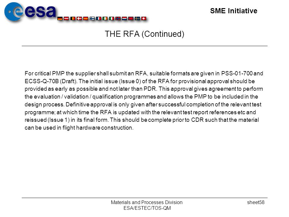 SME Initiative Materials and Processes Division ESA/ESTEC/TOS-QM sheet58 THE RFA (Continued) For critical PMP the supplier shall submit an RFA, suitable formats are given in PSS-01-700 and ECSS-Q-70B (Draft).