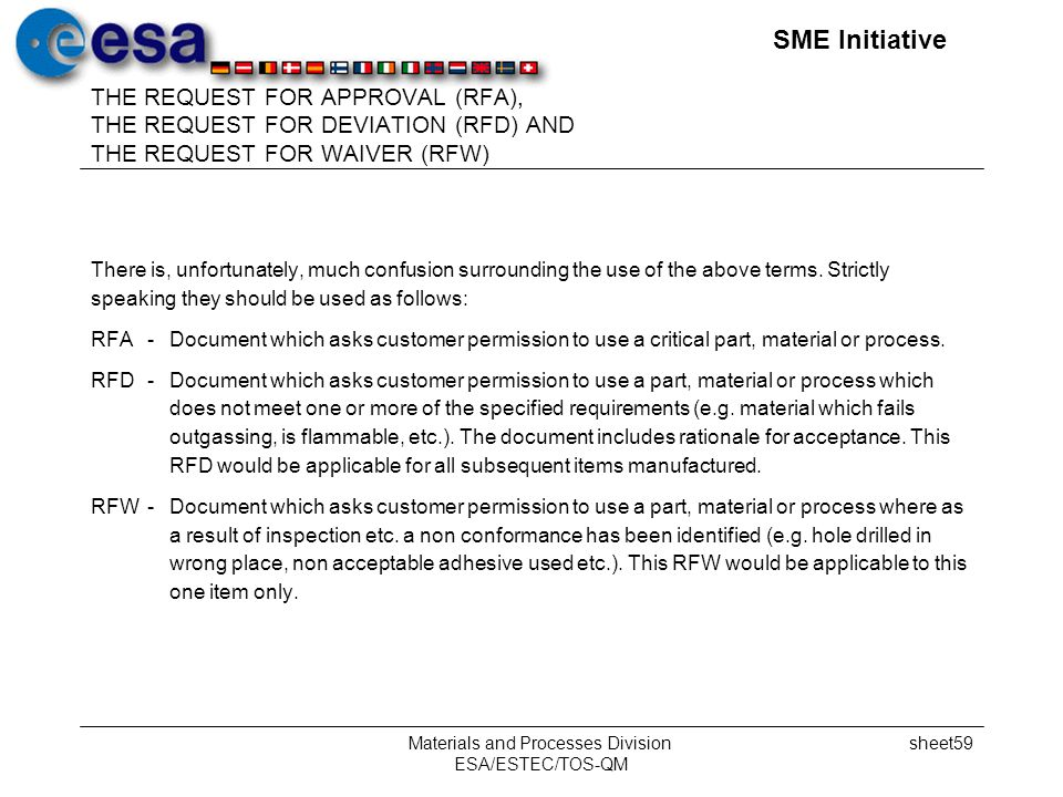 SME Initiative Materials and Processes Division ESA/ESTEC/TOS-QM sheet59 THE REQUEST FOR APPROVAL (RFA), THE REQUEST FOR DEVIATION (RFD) AND THE REQUEST FOR WAIVER (RFW) There is, unfortunately, much confusion surrounding the use of the above terms.