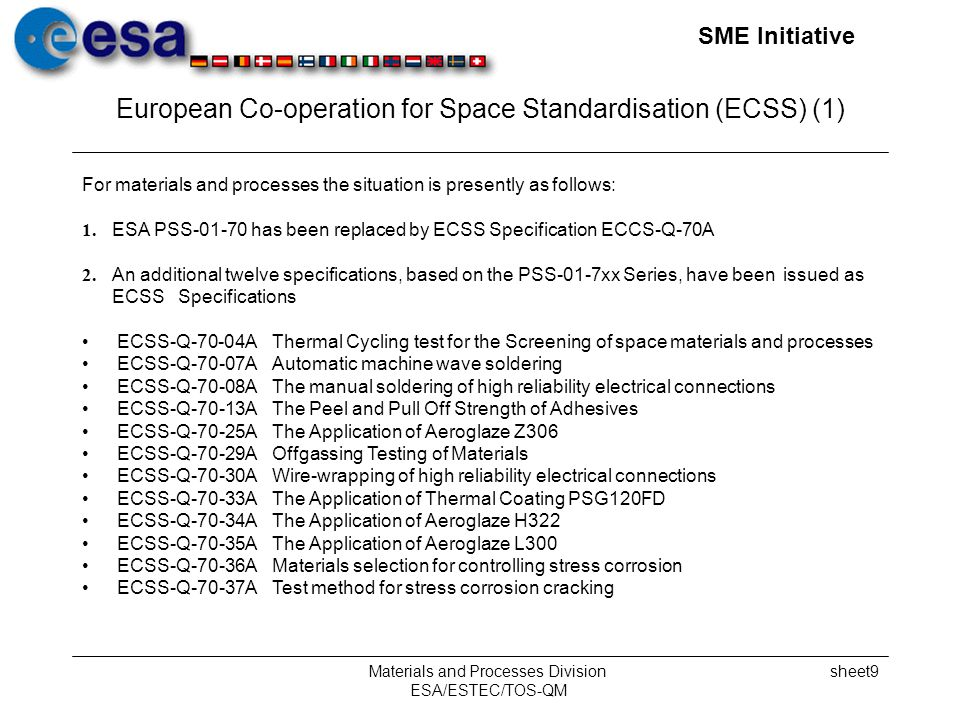 SME Initiative Materials and Processes Division ESA/ESTEC/TOS-QM sheet9 European Co-operation for Space Standardisation (ECSS) (1) For materials and processes the situation is presently as follows: 1.