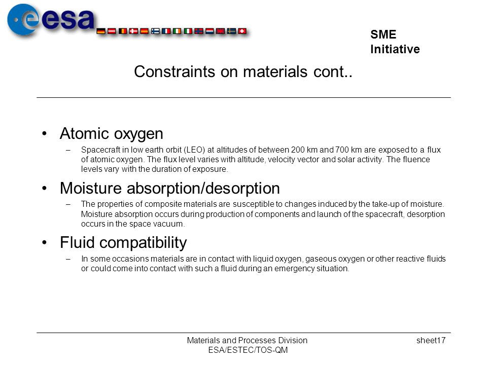 SME Initiative Materials and Processes Division ESA/ESTEC/TOS-QM sheet17 Constraints on materials cont.. Atomic oxygen –Spacecraft in low earth orbit