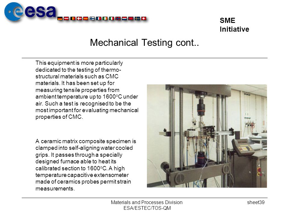 SME Initiative Materials and Processes Division ESA/ESTEC/TOS-QM sheet39 Mechanical Testing cont.. This equipment is more particularly dedicated to th