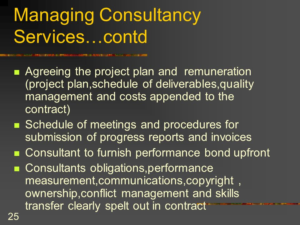 25 Managing Consultancy Services…contd Agreeing the project plan and remuneration (project plan,schedule of deliverables,quality management and costs