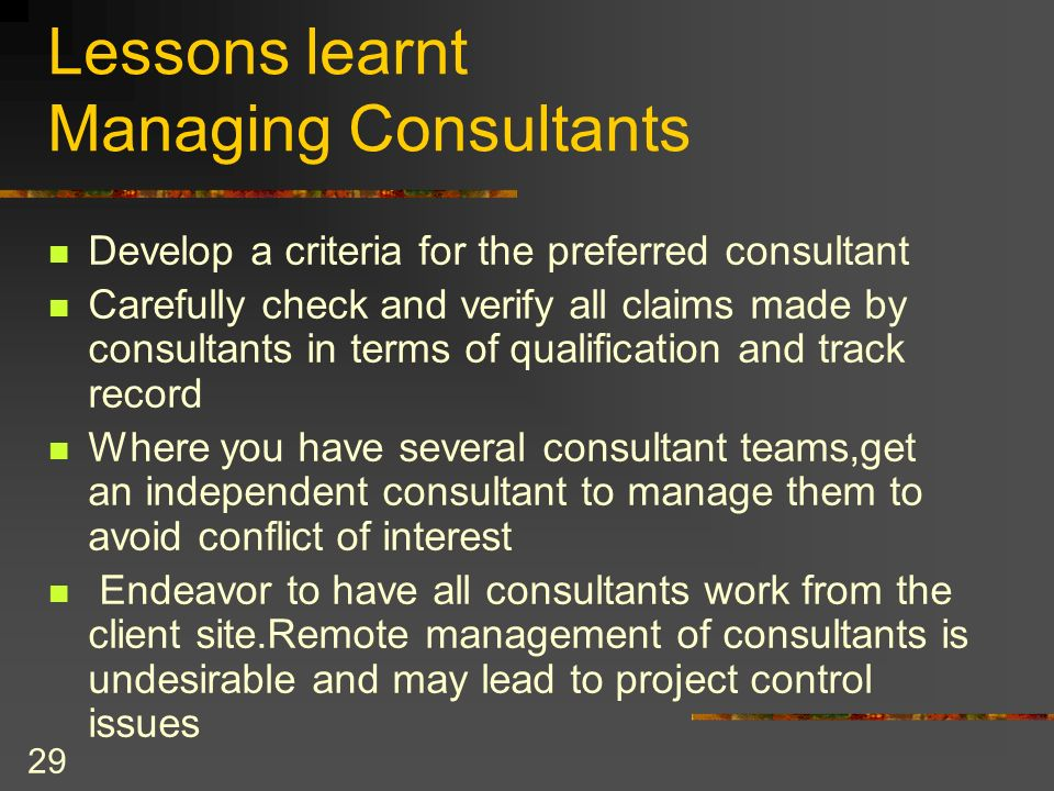 29 Lessons learnt Managing Consultants Develop a criteria for the preferred consultant Carefully check and verify all claims made by consultants in te