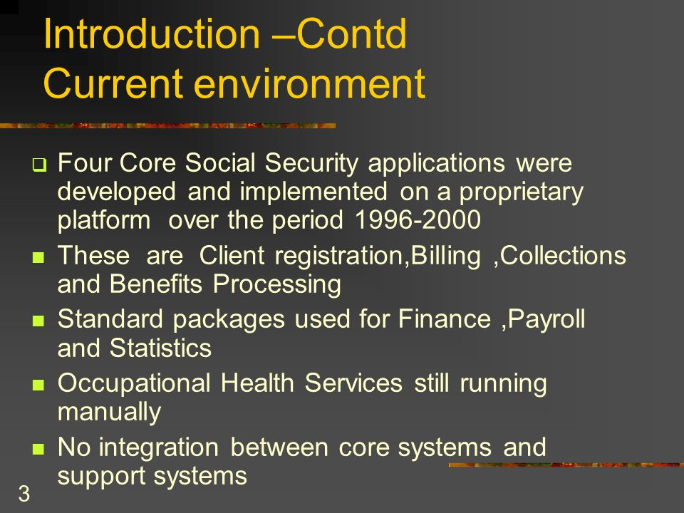 3 Introduction –Contd Current environment Four Core Social Security applications were developed and implemented on a proprietary platform over the per