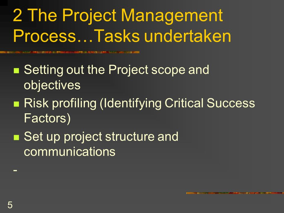 5 2 The Project Management Process…Tasks undertaken Setting out the Project scope and objectives Risk profiling (Identifying Critical Success Factors)