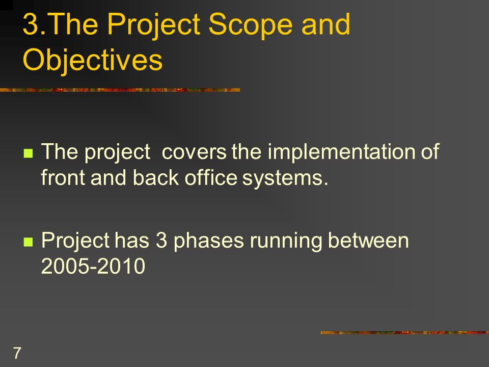 7 3.The Project Scope and Objectives The project covers the implementation of front and back office systems. Project has 3 phases running between 2005