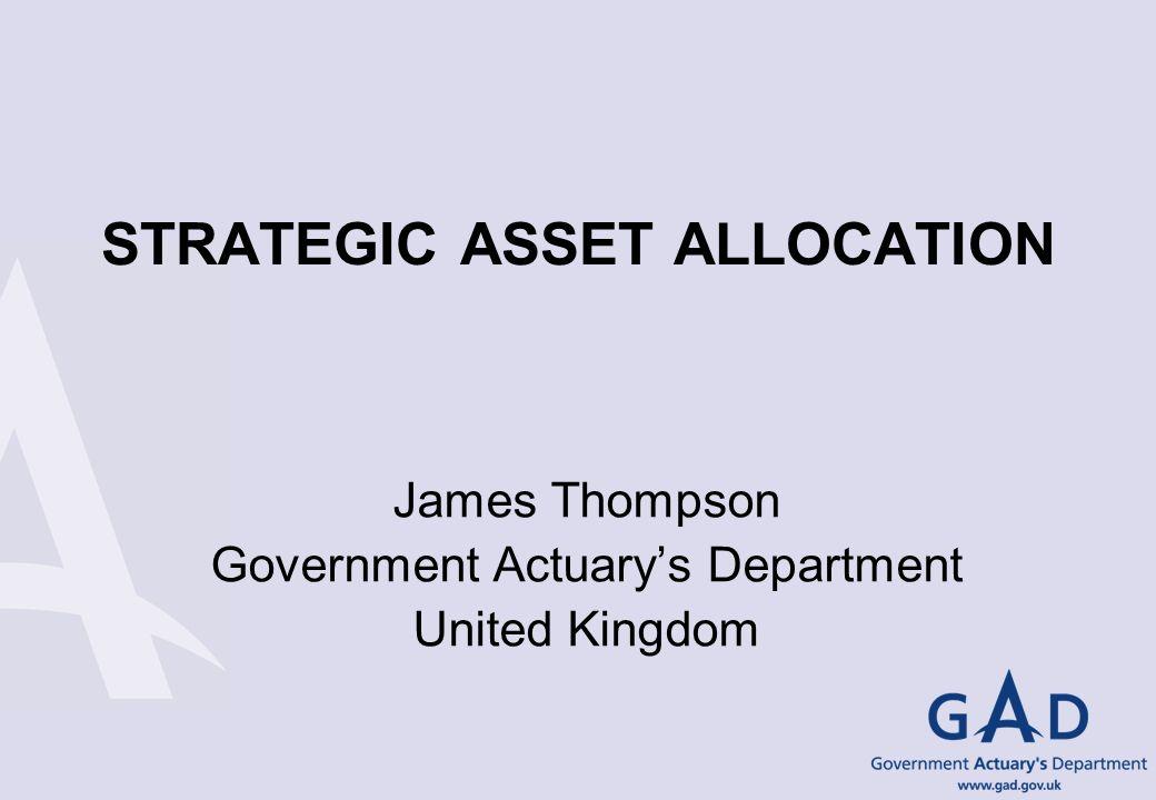 STRATEGIC ASSET ALLOCATION James Thompson Government Actuarys Department United Kingdom