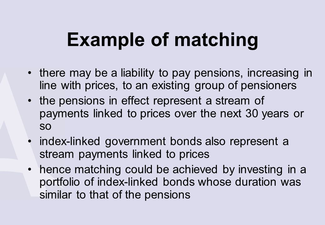 Example of matching there may be a liability to pay pensions, increasing in line with prices, to an existing group of pensioners the pensions in effec