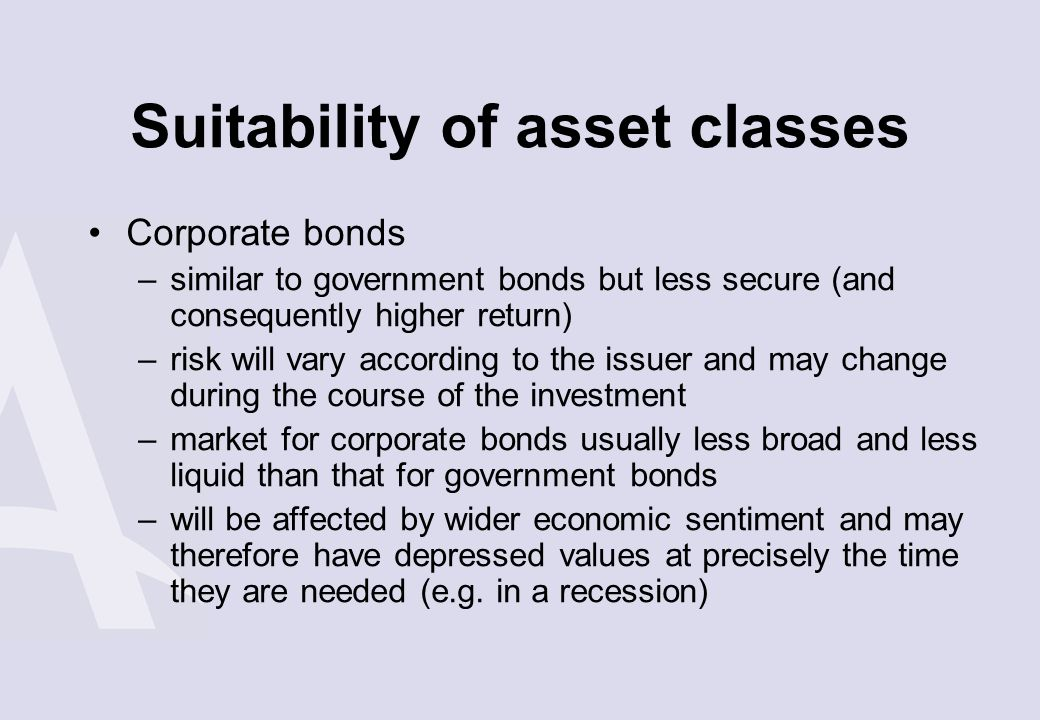 Suitability of asset classes Corporate bonds –similar to government bonds but less secure (and consequently higher return) –risk will vary according t