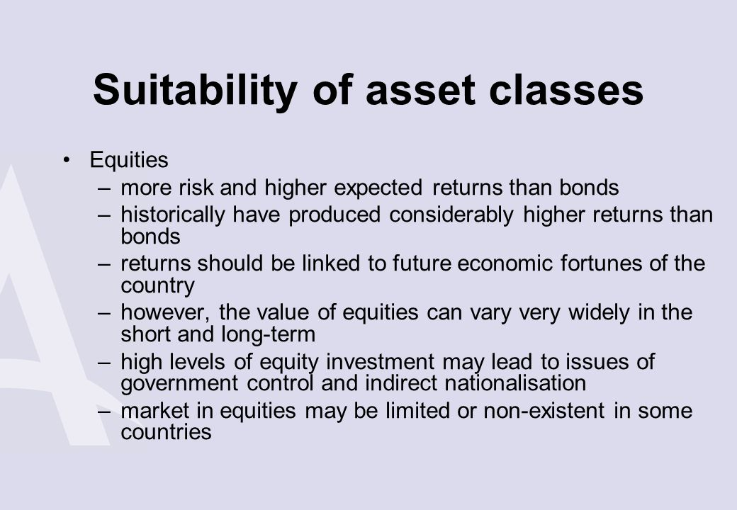 Suitability of asset classes Equities –more risk and higher expected returns than bonds –historically have produced considerably higher returns than b
