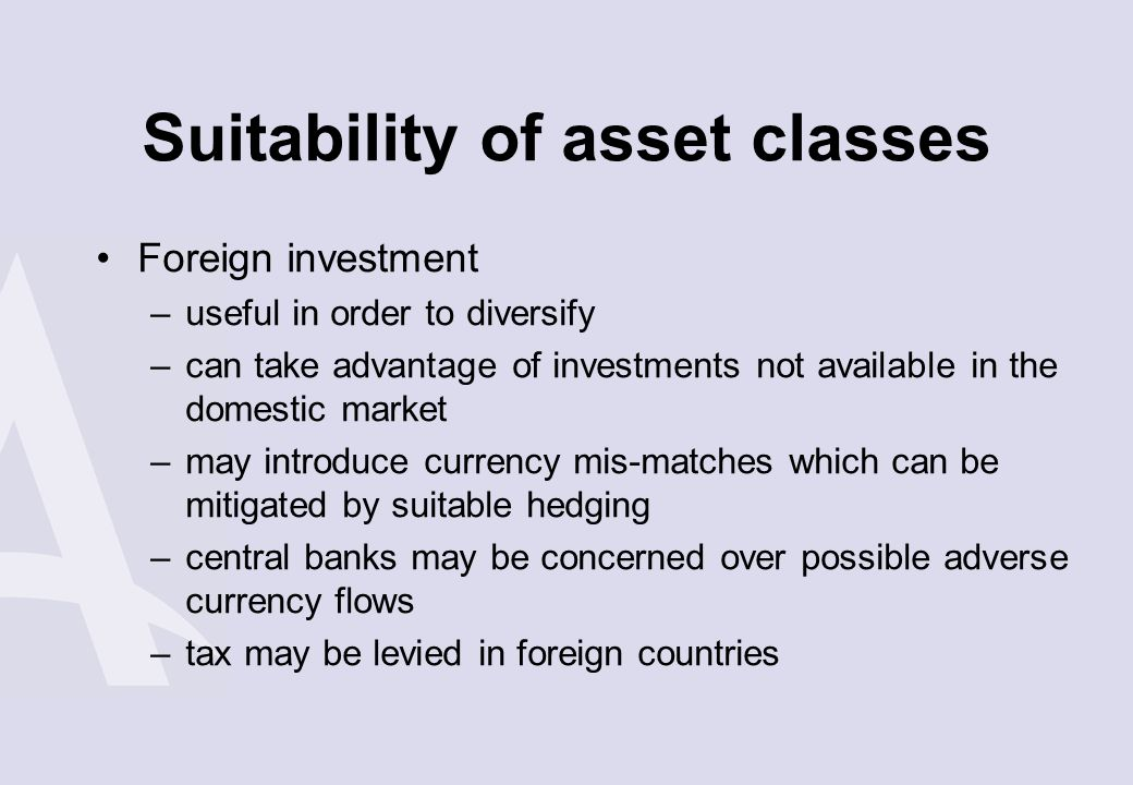 Suitability of asset classes Foreign investment –useful in order to diversify –can take advantage of investments not available in the domestic market