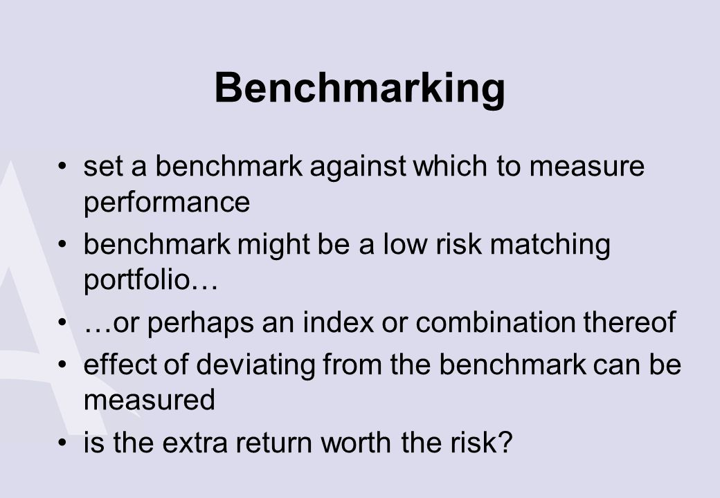 Benchmarking set a benchmark against which to measure performance benchmark might be a low risk matching portfolio… …or perhaps an index or combinatio
