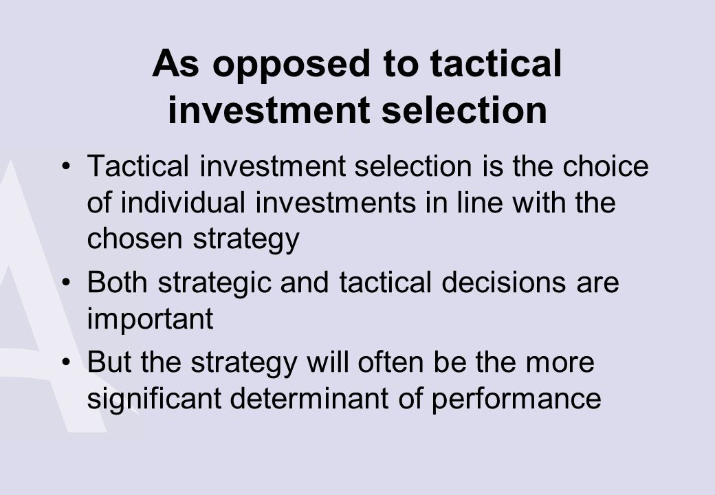 As opposed to tactical investment selection Tactical investment selection is the choice of individual investments in line with the chosen strategy Bot