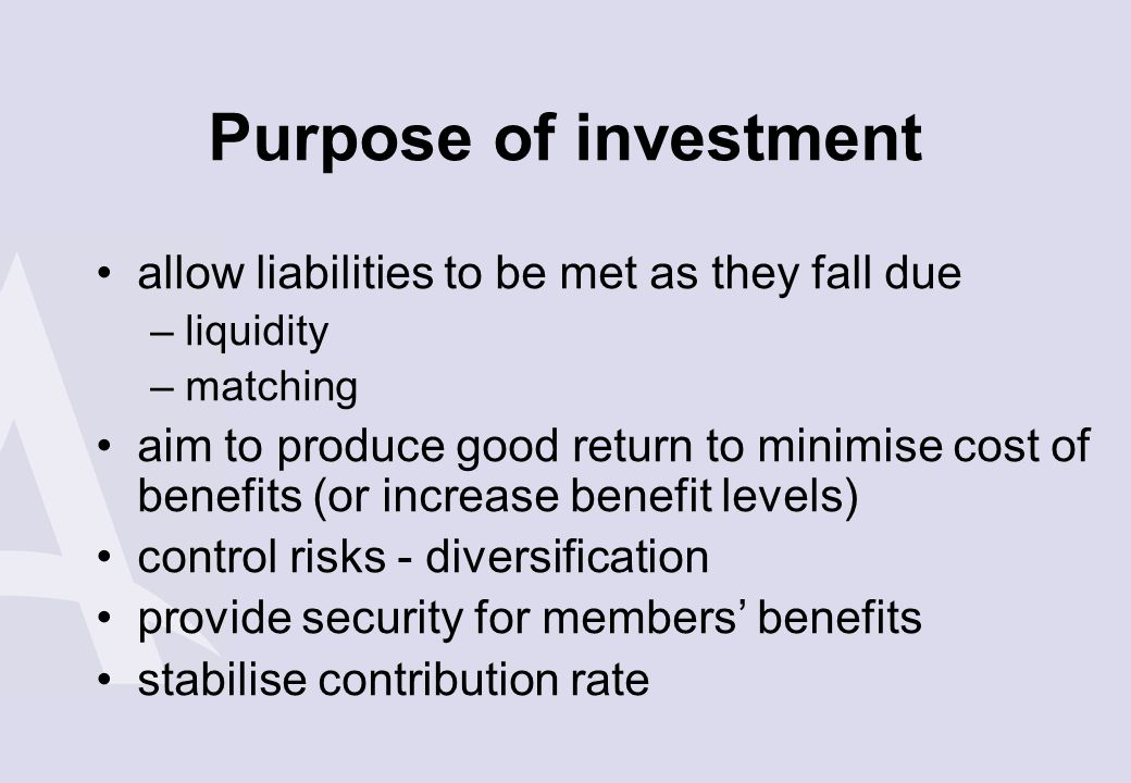 Purpose of investment allow liabilities to be met as they fall due –liquidity –matching aim to produce good return to minimise cost of benefits (or in
