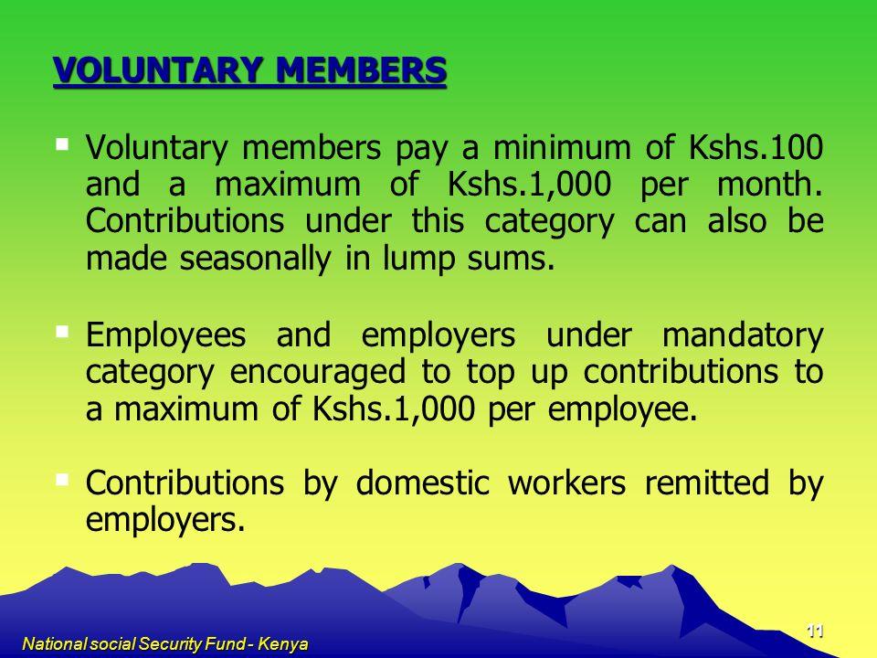 National social Security Fund - Kenya 11 VOLUNTARY MEMBERS Voluntary members pay a minimum of Kshs.100 and a maximum of Kshs.1,000 per month. Contribu
