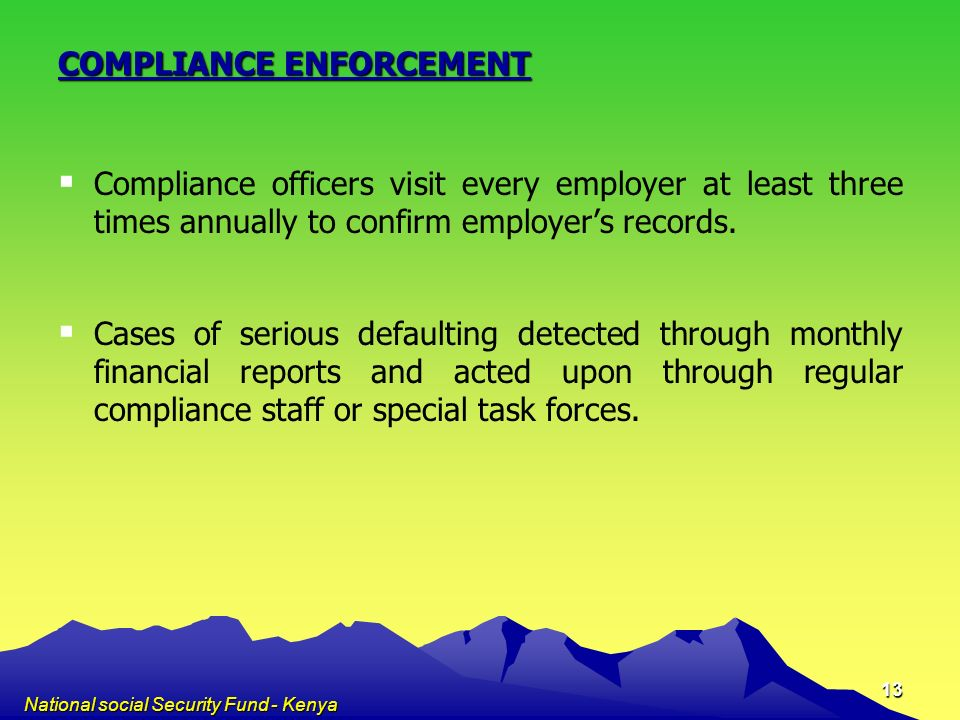National social Security Fund - Kenya 13 COMPLIANCE ENFORCEMENT Compliance officers visit every employer at least three times annually to confirm empl