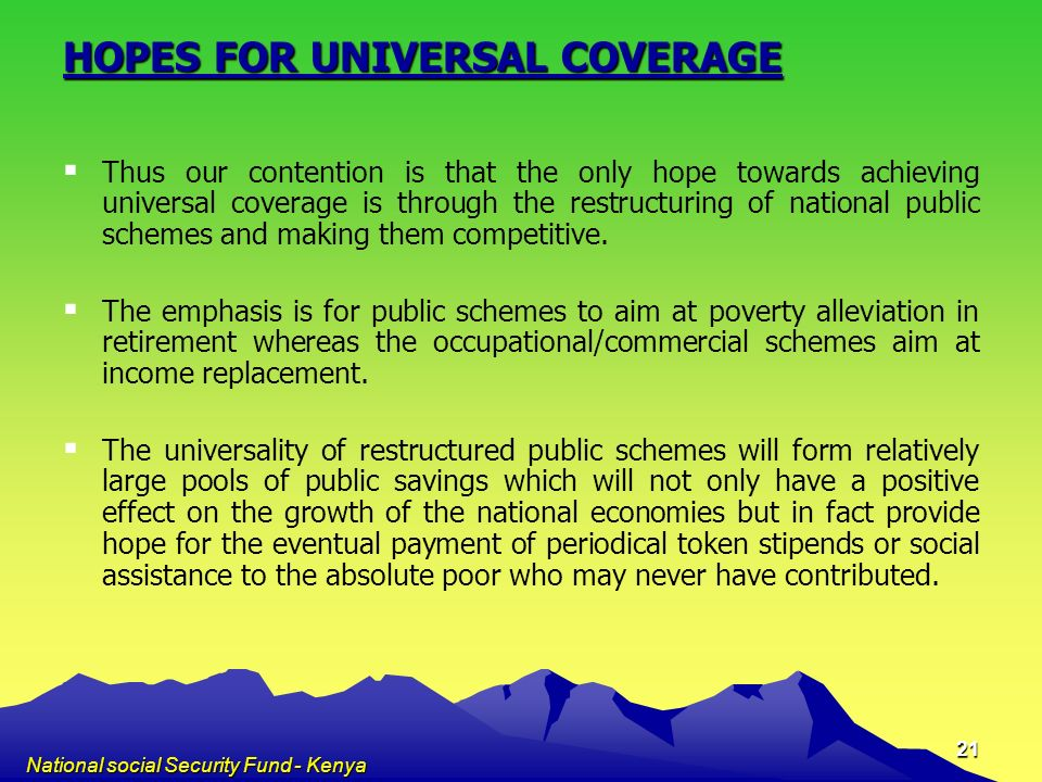National social Security Fund - Kenya 21 HOPES FOR UNIVERSAL COVERAGE Thus our contention is that the only hope towards achieving universal coverage i