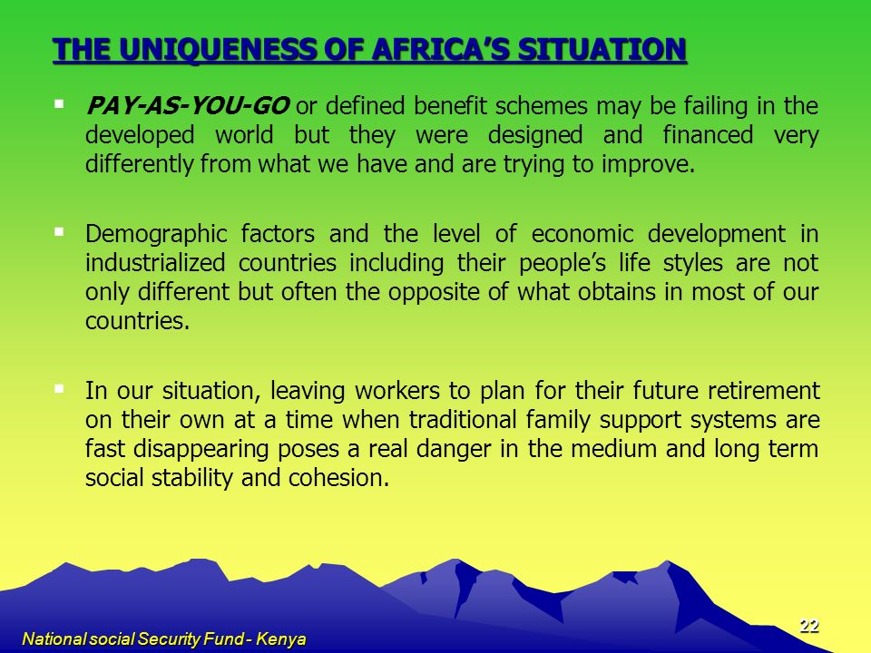 National social Security Fund - Kenya 22 THE UNIQUENESS OF AFRICAS SITUATION PAY-AS-YOU-GO or defined benefit schemes may be failing in the developed