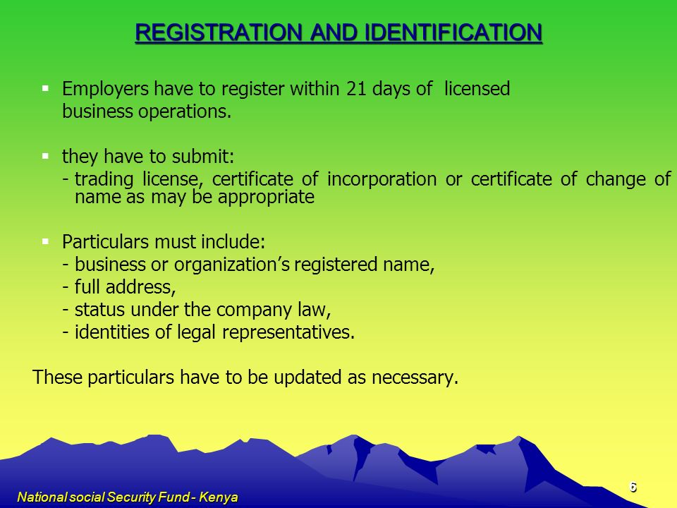 National social Security Fund - Kenya 6 REGISTRATION AND IDENTIFICATION Employers have to register within 21 days of licensed business operations. the