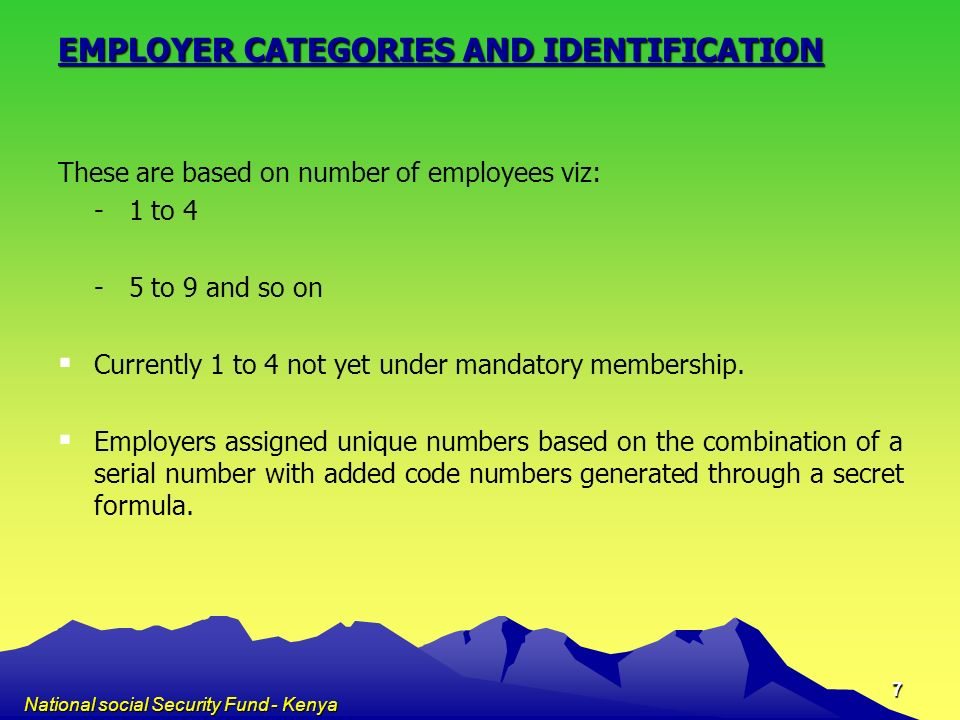 National social Security Fund - Kenya 8 EMPLOYEE IDENTIFICATION Employers letter of introduction National Identification Card The self employed and those registering voluntarily produce National Identification Cards or passports in case of non-Kenyans.