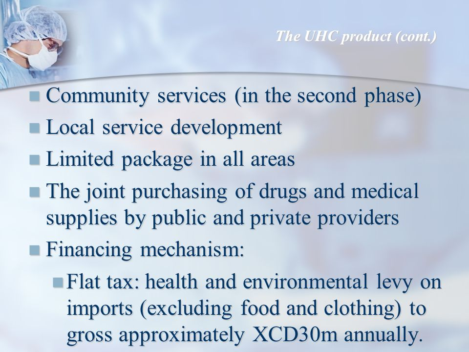 Community services (in the second phase) Community services (in the second phase) Local service development Local service development Limited package in all areas Limited package in all areas The joint purchasing of drugs and medical supplies by public and private providers The joint purchasing of drugs and medical supplies by public and private providers Financing mechanism: Financing mechanism: Flat tax: health and environmental levy on imports (excluding food and clothing) to gross approximately XCD30m annually.