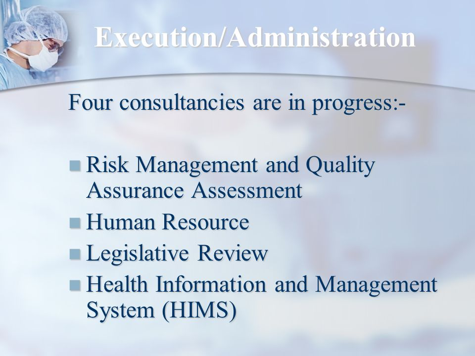 Execution/Administration Four consultancies are in progress:- Risk Management and Quality Assurance Assessment Risk Management and Quality Assurance Assessment Human Resource Human Resource Legislative Review Legislative Review Health Information and Management System (HIMS) Health Information and Management System (HIMS)