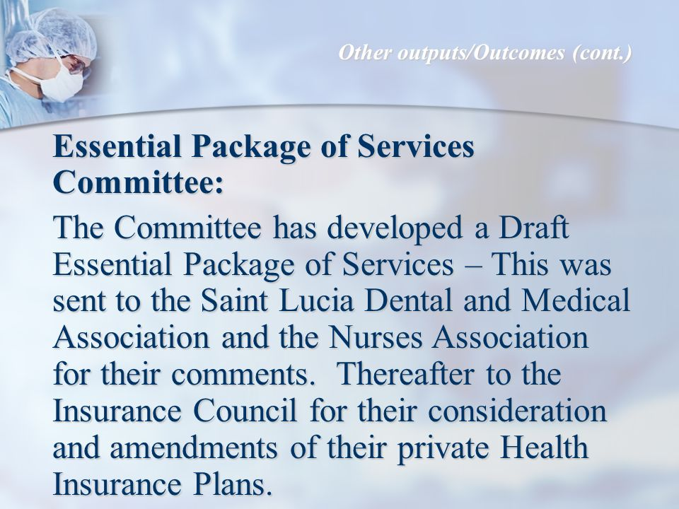 Essential Package of Services Committee: The Committee has developed a Draft Essential Package of Services – This was sent to the Saint Lucia Dental and Medical Association and the Nurses Association for their comments.
