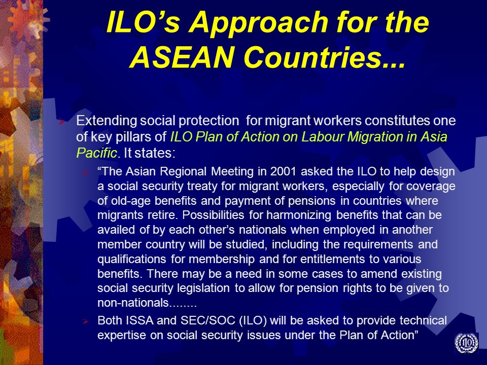 ILOs Approach for the ASEAN Countries... Extending social protection for migrant workers constitutes one of key pillars of ILO Plan of Action on Labou