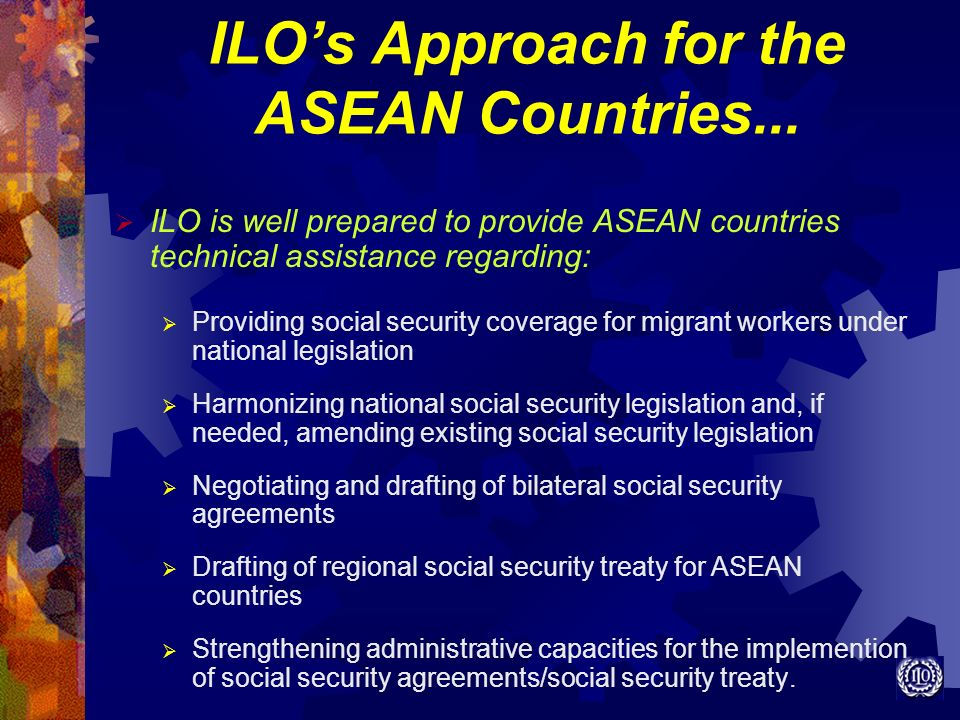 ILOs Approach for the ASEAN Countries... ILO is well prepared to provide ASEAN countries technical assistance regarding: Providing social security cov