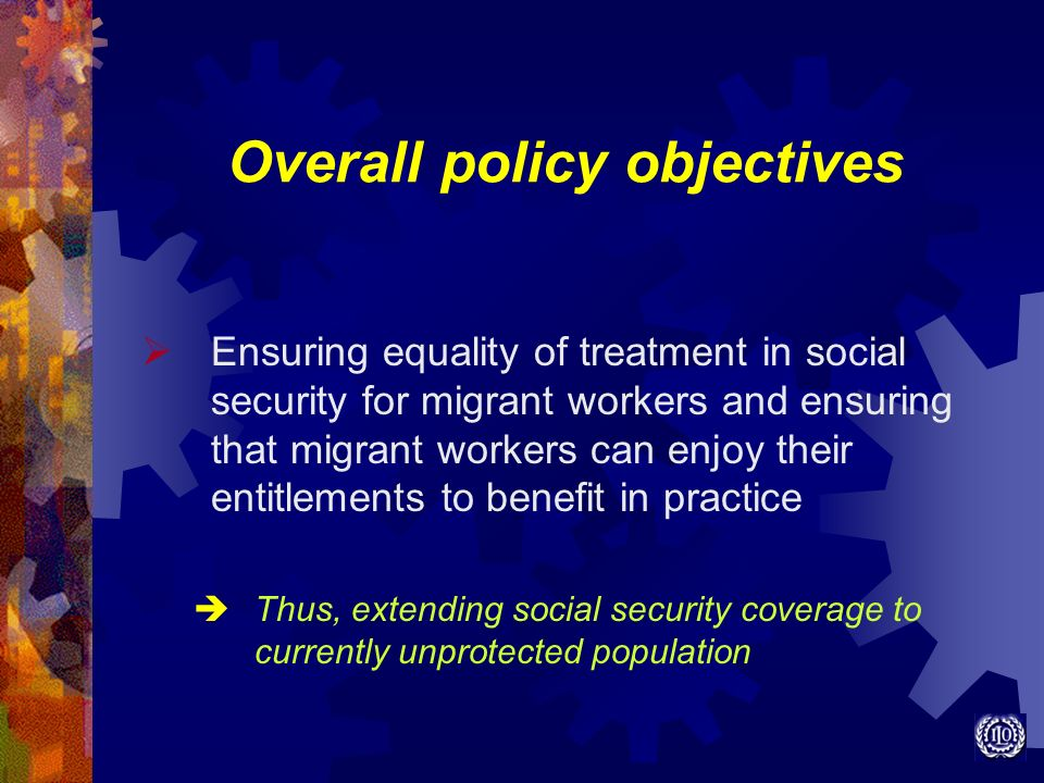 Overall policy objectives Ensuring equality of treatment in social security for migrant workers and ensuring that migrant workers can enjoy their enti