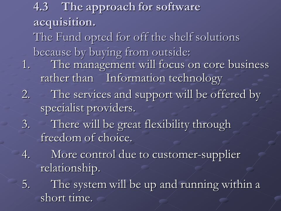 4.3The approach for software acquisition. The Fund opted for off the shelf solutions because by buying from outside: 1. The management will focus on c
