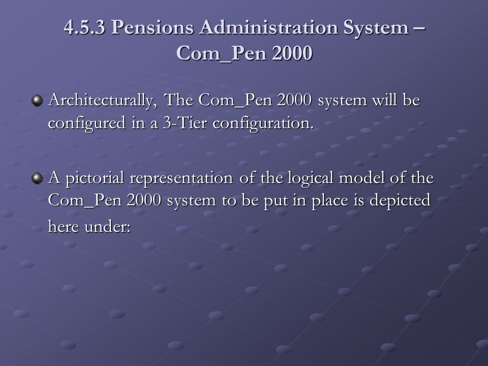 4.5.3 Pensions Administration System – Com_Pen 2000 Architecturally, The Com_Pen 2000 system will be configured in a 3-Tier configuration. A pictorial