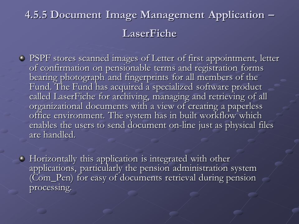4.5.5 Document Image Management Application – LaserFiche PSPF stores scanned images of Letter of first appointment, letter of confirmation on pensionable terms and registration forms bearing photograph and fingerprints for all members of the Fund.