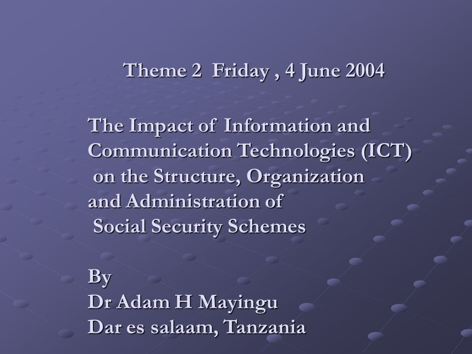 . Theme 2 Friday, 4 June 2004 The Impact of Information and Communication Technologies (ICT) on the Structure, Organization on the Structure, Organization and Administration of Social Security Schemes Social Security SchemesBy Dr Adam H Mayingu Dar es salaam, Tanzania