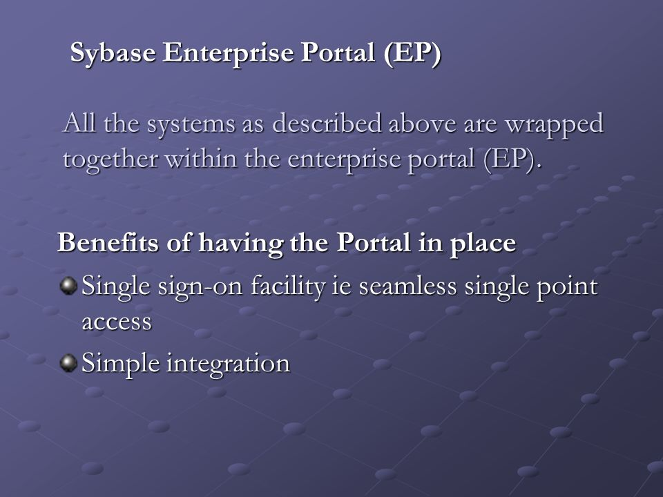 Sybase Enterprise Portal (EP) All the systems as described above are wrapped together within the enterprise portal (EP).