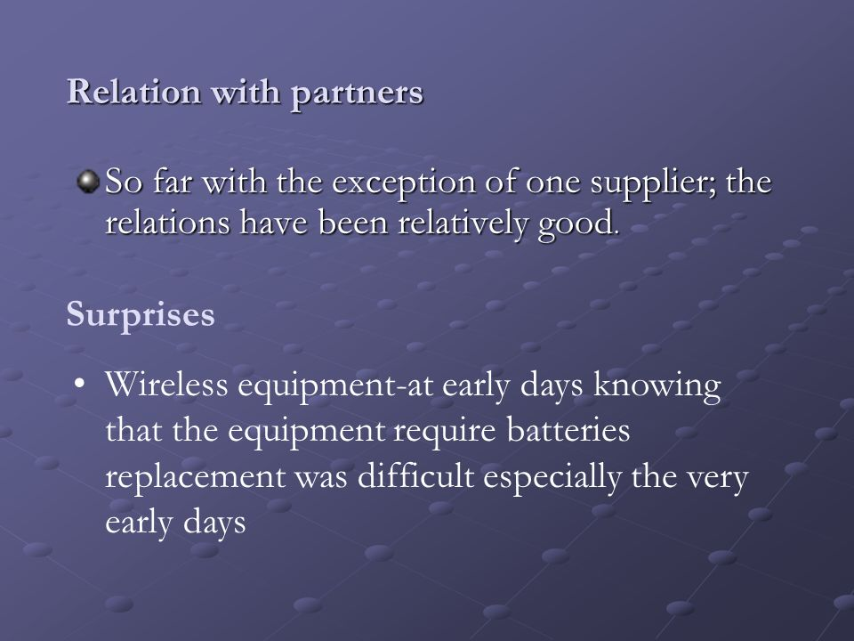 Relation with partners So far with the exception of one supplier; the relations have been relatively good. Surprises Wireless equipment-at early days