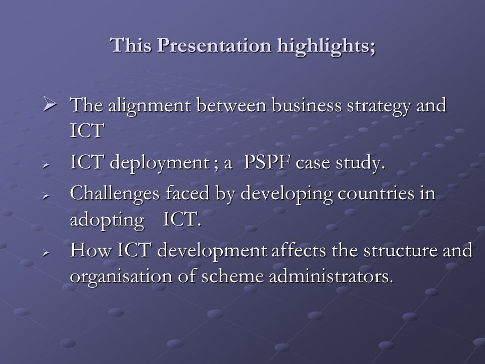 This Presentation highlights; The alignment between business strategy and ICT The alignment between business strategy and ICT ICT deployment ; a PSPF case study.