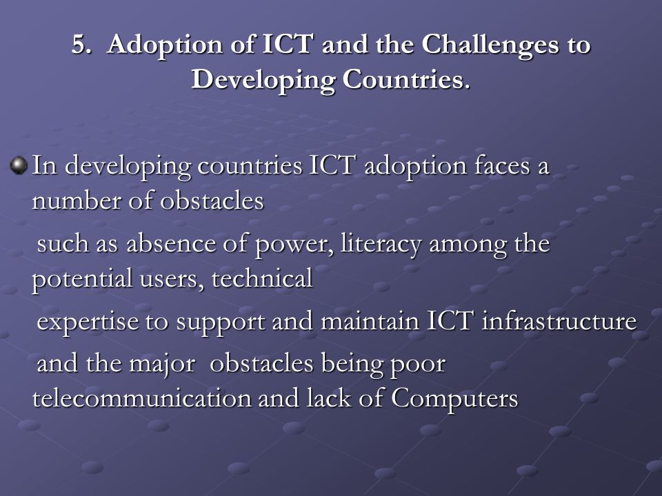 5. Adoption of ICT and the Challenges to Developing Countries. In developing countries ICT adoption faces a number of obstacles such as absence of pow