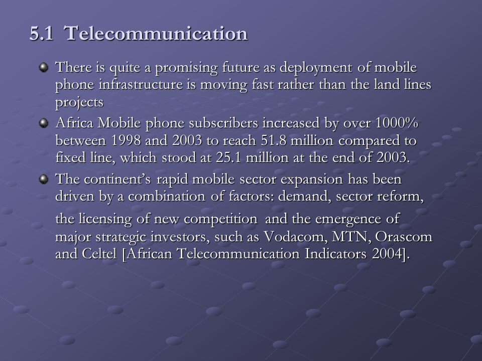 5.1 Telecommunication There is quite a promising future as deployment of mobile phone infrastructure is moving fast rather than the land lines project