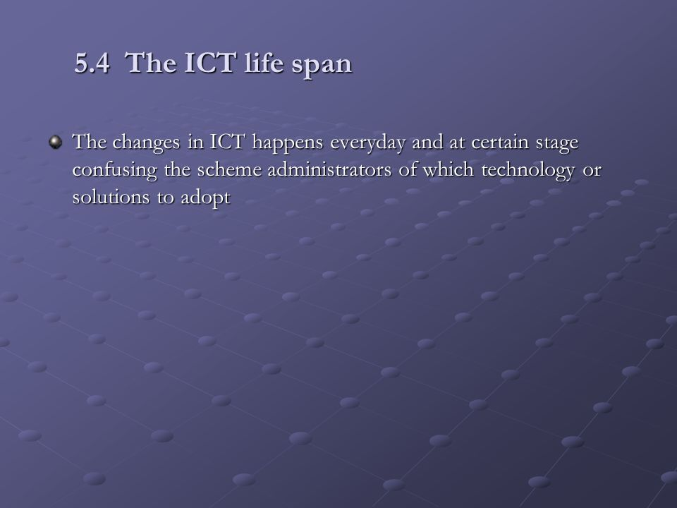 5.4 The ICT life span The changes in ICT happens everyday and at certain stage confusing the scheme administrators of which technology or solutions to