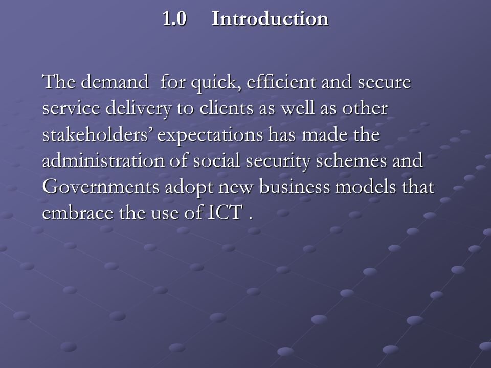 1.0Introduction 1.0Introduction The demand for quick, efficient and secure service delivery to clients as well as other stakeholders expectations has made the administration of social security schemes and Governments adopt new business models that embrace the use of ICT.