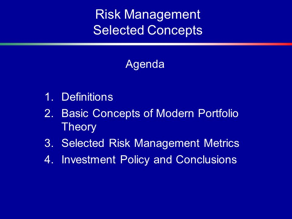 Risk Management Selected Concepts Agenda 1.Definitions 2.Basic Concepts of Modern Portfolio Theory 3.Selected Risk Management Metrics 4.Investment Pol